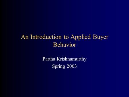 An Introduction to Applied Buyer Behavior Partha Krishnamurthy Spring 2003.