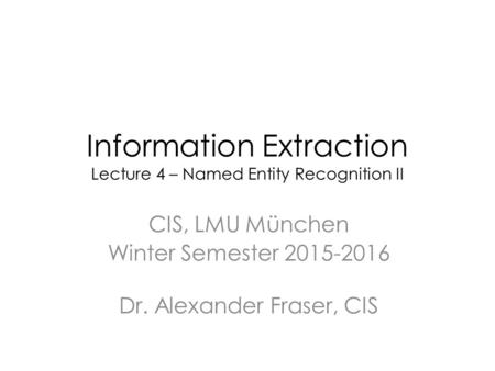 Information Extraction Lecture 4 – Named Entity Recognition II CIS, LMU München Winter Semester 2015-2016 Dr. Alexander Fraser, CIS.