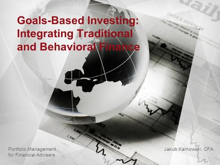 Goals-Based Investing: Integrating Traditional and Behavioral Finance Jakub Karnowski, CFA Portfolio Management for Financial Advisers.