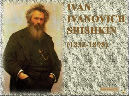 By Borisova T.V.. You will learn about the most famous Russian artist Ivan Shishkin.