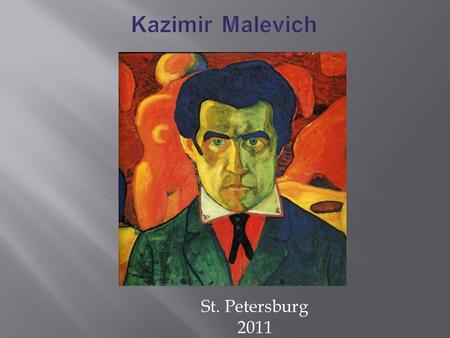St. Petersburg 2011. Kazimir Severinovich Malevich was born 23 February 1879 in Kiev. The avant-garde artist was born into a family of a factory manager.