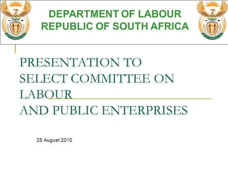 PRESENTATION TO SELECT COMMITTEE ON LABOUR AND PUBLIC ENTERPRISES 25 August 2010 DEPARTMENT OF LABOUR REPUBLIC OF SOUTH AFRICA.
