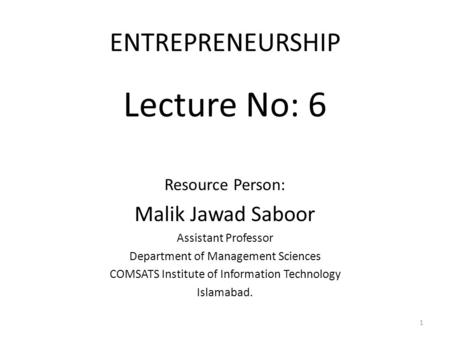 ENTREPRENEURSHIP Lecture No: 6 Resource Person: Malik Jawad Saboor Assistant Professor Department of Management Sciences COMSATS Institute of Information.