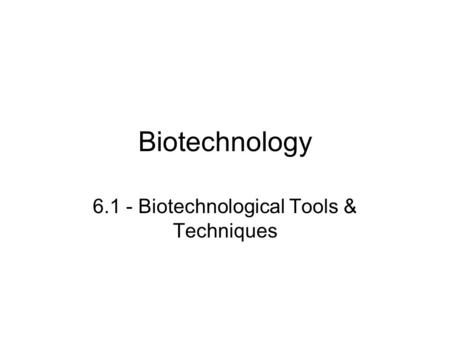 Biotechnology 6.1 - Biotechnological Tools & Techniques.