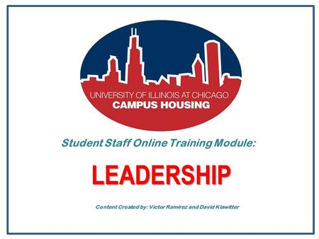 Student Staff Online Training Module: LEADERSHIP Content Created by: Victor Ramirez and David Klawitter.