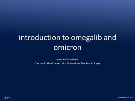 Www.evl.uic.edu introduction to omegalib and omicron Alessandro Febretti Electronic Visualization Lab – University of Illinois at Chicago.