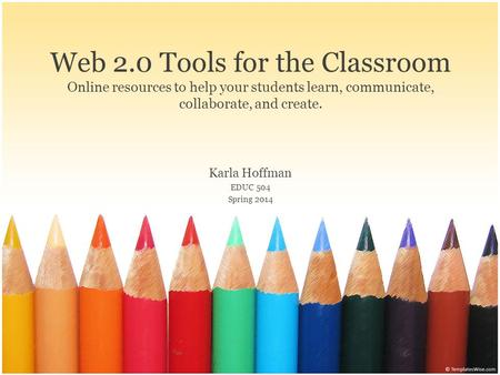 Web 2.0 Tools for the Classroom Online resources to help your students learn, communicate, collaborate, and create. Karla Hoffman EDUC 504 Spring 2014.