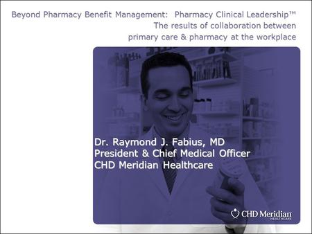 Dr. Raymond J. Fabius, MD President & Chief Medical Officer CHD Meridian Healthcare Beyond Pharmacy Benefit Management: Pharmacy Clinical Leadership™ The.