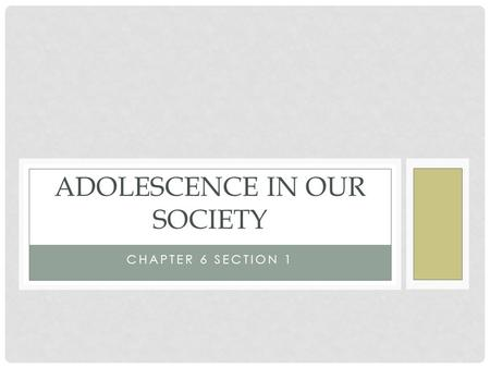 CHAPTER 6 SECTION 1 ADOLESCENCE IN OUR SOCIETY. ADOLESCENCE Defined as the period between the normal onset of puberty and the beginning of adulthood.