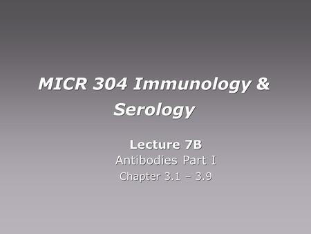 MICR 304 Immunology & Serology Lecture 7B Antibodies Part I Chapter 3.1 – 3.9 Lecture 7B Antibodies Part I Chapter 3.1 – 3.9.