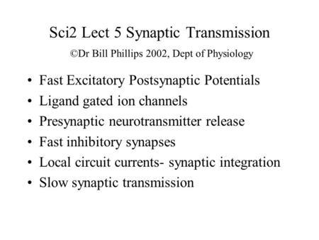 Sci2 Lect 5 Synaptic Transmission ©Dr Bill Phillips 2002, Dept of Physiology Fast Excitatory Postsynaptic Potentials Ligand gated ion channels Presynaptic.