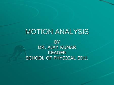 MOTION ANALYSIS BY DR. AJAY KUMAR READER SCHOOL OF PHYSICAL EDU.