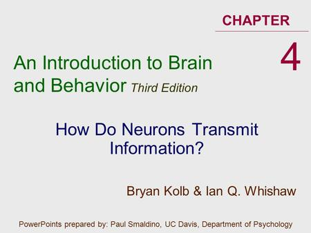 An Introduction to Brain and Behavior Third Edition CHAPTER How Do Neurons Transmit Information? 4 PowerPoints prepared by: Paul Smaldino, UC Davis, Department.