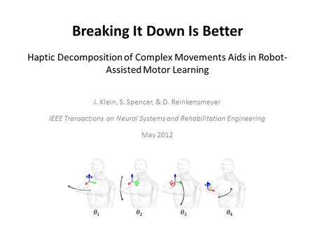 Breaking It Down Is Better Haptic Decomposition of Complex Movements Aids in Robot- Assisted Motor Learning J. Klein, S. Spencer, & D. Reinkensmeyer IEEE.