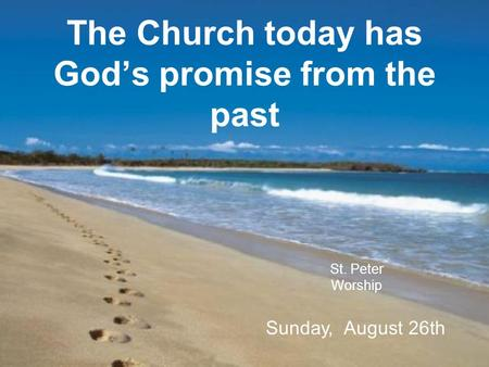 The Church today has God's promise from the past St. Peter Worship Sunday, August 26th.