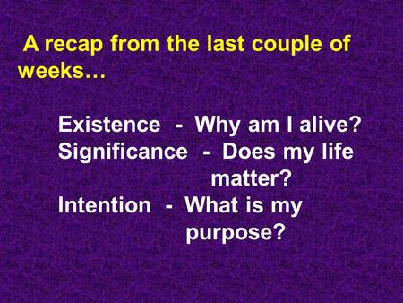 A recap from the last couple of weeks… Existence - Why am I alive? Significance - Does my life matter? Intention - What is my purpose?