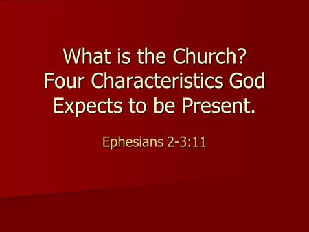 What is the Church? Four Characteristics God Expects to be Present. Ephesians 2-3:11.