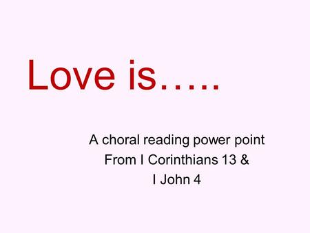 Love is….. A choral reading power point From I Corinthians 13 & I John 4.