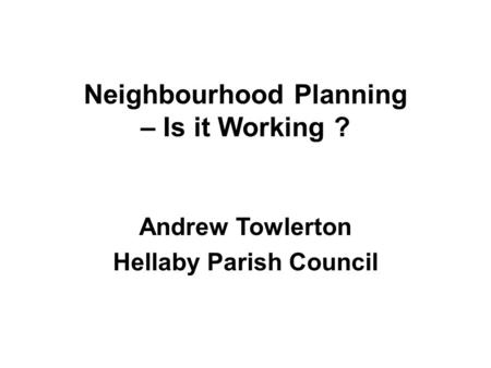 Neighbourhood Planning – Is it Working ? Andrew Towlerton Hellaby Parish Council.