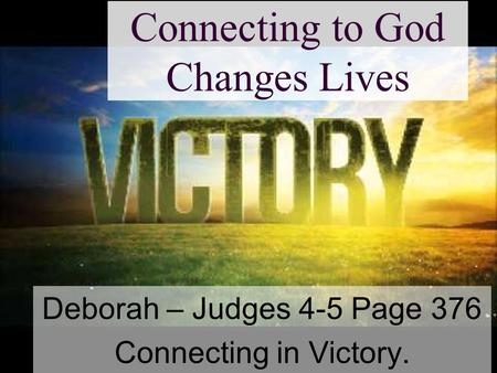Connecting to God Changes Lives Deborah – Judges 4-5 Page 376 Connecting in Victory.