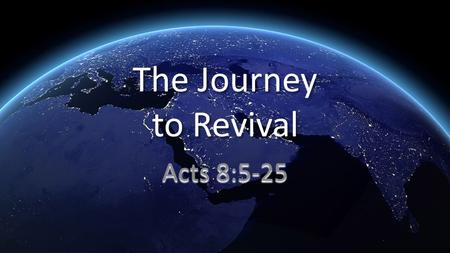 The Journey to Revival Acts 8:5-25. 5 Philip went down to a city in Samaria and preached the Messiah to them. 6 The crowds paid attention with one mind.
