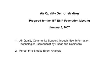 Air Quality Demonstration Prepared for the 18 th ESIP Federation Meeting January 3, 2007 1.Air Quality Community Support through New Information Technologies.