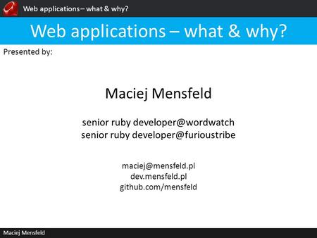 Web applications – what & why? Maciej Mensfeld Presented by: Maciej Mensfeld Web applications – what & why? dev.mensfeld.pl github.com/mensfeld.