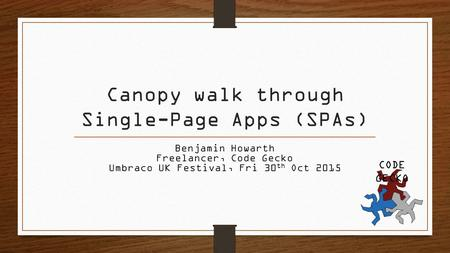Canopy walk through Single-Page Apps (SPAs) Benjamin Howarth Freelancer, Code Gecko Umbraco UK Festival, Fri 30 th Oct 2015 CODE GECKO.