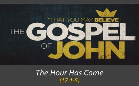 The Hour Has Come (17:1-5). JOHN 17:1-5 When Jesus had spoken these words, he lifted up his eyes to heaven, and said, Father, the hour has come; glorify.
