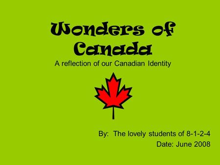 Wonders of Canada A reflection of our Canadian Identity By: The lovely students of 8-1-2-4 Date: June 2008.