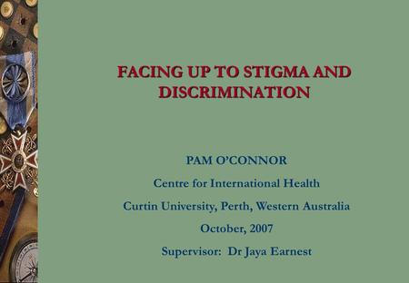 FACING UP TO STIGMA AND DISCRIMINATION PAM O'CONNOR Centre for International Health Curtin University, Perth, Western Australia October, 2007 Supervisor: