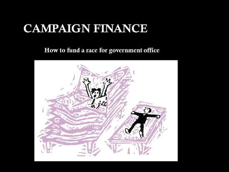 CAMPAIGN FINANCE How to fund a race for government office.