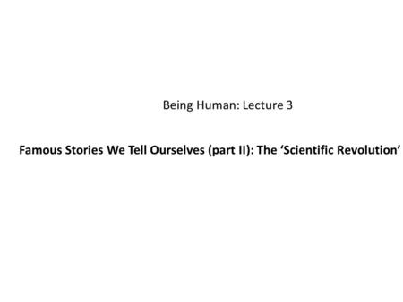 Being Human: Lecture 3 Famous Stories We Tell Ourselves (part II): The 'Scientific Revolution'