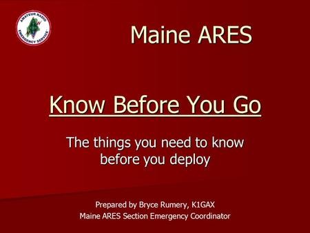 Know Before You Go The things you need to know before you deploy Prepared by Bryce Rumery, K1GAX Maine ARES Section Emergency Coordinator Maine ARES.