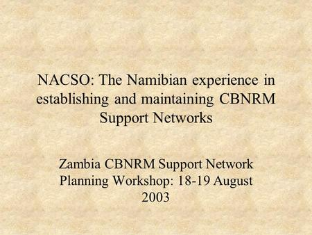 NACSO: The Namibian experience in establishing and maintaining CBNRM Support Networks Zambia CBNRM Support Network Planning Workshop: 18-19 August 2003.