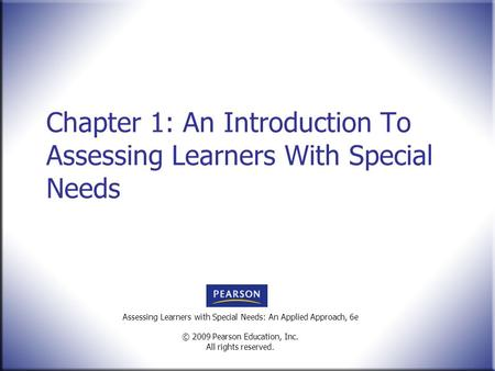 Assessing Learners with Special Needs: An Applied Approach, 6e © 2009 Pearson Education, Inc. All rights reserved. Chapter 1: An Introduction To Assessing.