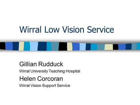 Wirral Low Vision Service Gillian Rudduck Wirral University Teaching Hospital Helen Corcoran Wirral Vision Support Service.
