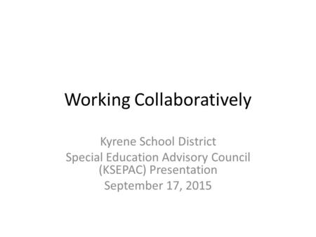 Working Collaboratively Kyrene School District Special Education Advisory Council (KSEPAC) Presentation September 17, 2015.