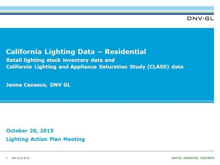 DNV GL © 2013 SAFER, SMARTER, GREENER DNV GL © 2013 California Lighting Data – Residential 1 Jenna Canseco, DNV GL October 20, 2015 Lighting Action Plan.