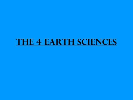 The 4 Earth Sciences. Geology – Study of the Earth's surface and interior.
