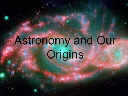 Astronomy and Our Origins. Where did we come from? Scientists believe the entire universe began as a single, one dimensional speck that exploded into.