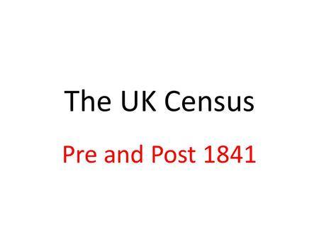 The UK Census Pre and Post 1841. 1801 Information was collected on a parish basis and there were no details on households. Forms for recording the information.