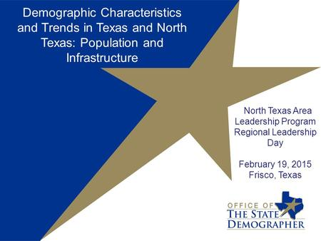 Demographic Characteristics and Trends in Texas and North Texas: Population and Infrastructure North Texas Area Leadership Program Regional Leadership.