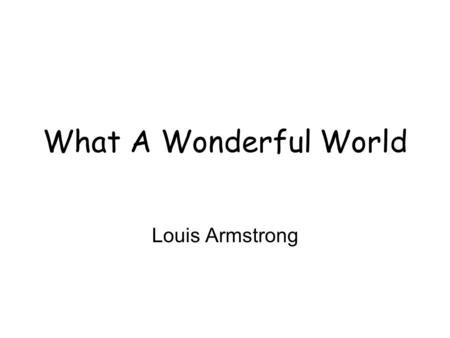 What A Wonderful World Louis Armstrong. I see trees of green Red roses, too I see them bloom for me and for you And I think to myself What a wonderful.