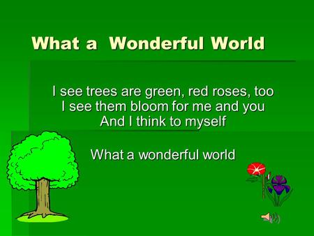 What a Wonderful World I see trees are green, red roses, too I see them bloom for me and you And I think to myself What a wonderful world.