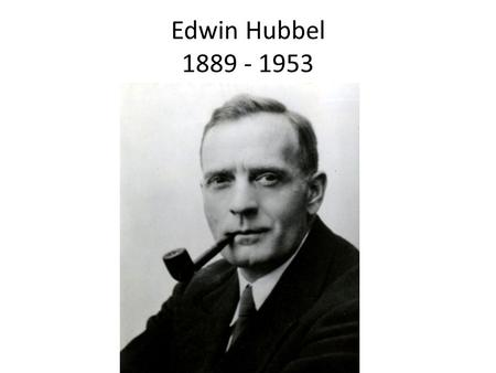 Edwin Hubbel 1889 - 1953. The Big Bang Theory What did Edwin Hubble Discover? 1)The universe is much bigger than we thought. There are billions of other.
