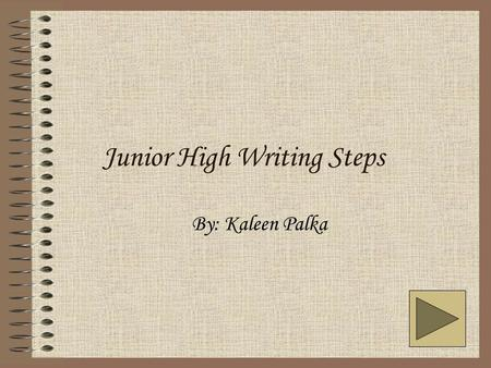 Junior High Writing Steps By: Kaleen Palka. Introduction Welcome to Junior High Writing Steps! In this tutorial presentation, I will tell you about the.