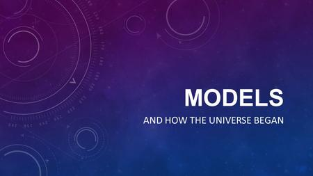 MODELS AND HOW THE UNIVERSE BEGAN. ***Field Studies and Models *** Field Studies - when nature is observed in its natural state Models - using computers.