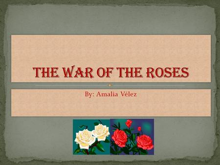 By: Amalia Vélez. In our history, there has been several civil wars. One of these wars was fought in England in 1455. This war was called The War of the.