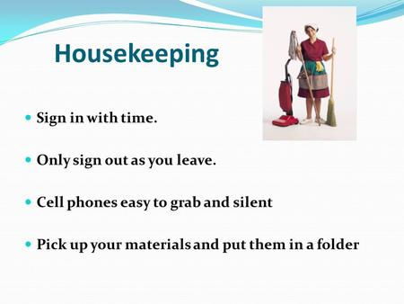 Housekeeping Sign in with time. Only sign out as you leave. Cell phones easy to grab and silent Pick up your materials and put them in a folder.